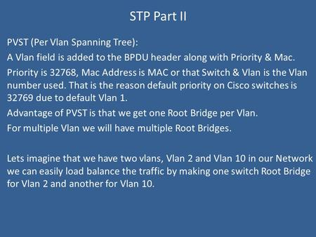 STP Part II PVST (Per Vlan Spanning Tree): A Vlan field is added to the BPDU header along with Priority & Mac. Priority is 32768, Mac Address is MAC or.