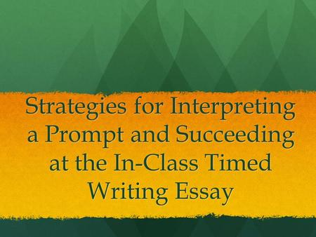 Strategies for Interpreting a Prompt and Succeeding at the In-Class Timed Writing Essay.