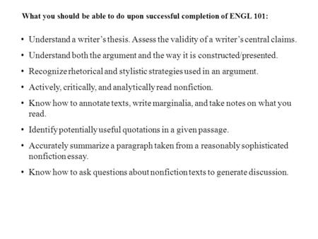What you should be able to do upon successful completion of ENGL 101: Understand a writer's thesis. Assess the validity of a writer's central claims. Understand.