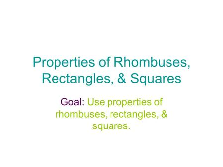 Properties of Rhombuses, Rectangles, & Squares Goal: Use properties of rhombuses, rectangles, & squares.