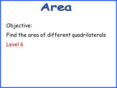 Objective: Find the area of different quadrilaterals Level 6.