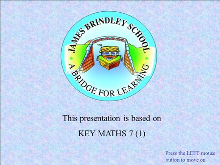 This presentation is based on KEY MATHS 7 (1) Press the LEFT mouse button to move on.