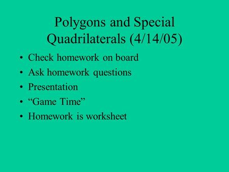 "Polygons and Special Quadrilaterals (4/14/05) Check homework on board Ask homework questions Presentation ""Game Time"" Homework is worksheet."