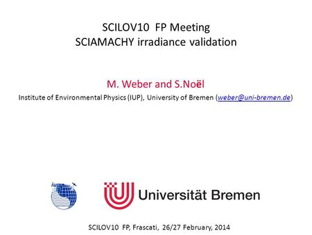 SCILOV10 FP Meeting SCIAMACHY irradiance validation SCILOV10 FP, Frascati, 26/27 February, 2014 M. Weber and S.Noël Institute of Environmental Physics.