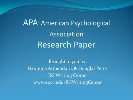 APA- American Psychological Association Research Paper Brought to you by: Georgina Armendariz & Douglas Perry RG Writing Center www.epcc.edu/RGWritingCenter.