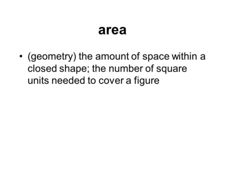 Area (geometry) the amount of space within a closed shape; the number of square units needed to cover a figure.