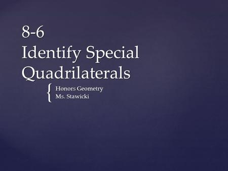 { 8-6 Identify Special Quadrilaterals Honors Geometry Ms. Stawicki.