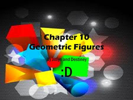 Chapter 10 Geometric Figures By Jilliyn and Destiney :D.