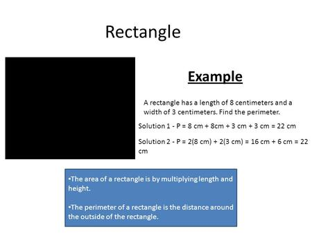 Rectangle The area of a rectangle is by multiplying length and height. The perimeter of a rectangle is the distance around the outside of the rectangle.