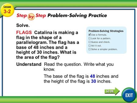 Lesson 3-2 Example 4 3-2 Solve. FLAGS Catalina is making a flag in the shape of a parallelogram. The flag has a base of 48 inches and a height of 30 inches.