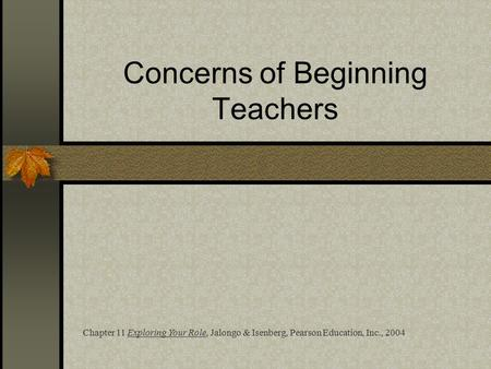 Concerns of Beginning Teachers Chapter 11 Exploring Your Role, Jalongo & Isenberg, Pearson Education, Inc., 2004.