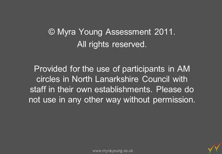 Www.myrayoung.co.uk © Myra Young Assessment 2011. All rights reserved. Provided for the use of participants in AM circles in North Lanarkshire Council.