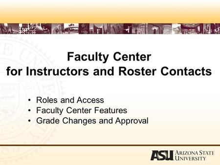 Faculty Center for Instructors and Roster Contacts Roles and Access Faculty Center Features Grade Changes and Approval.
