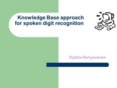 Knowledge Base approach for spoken digit recognition Vijetha Periyavaram.