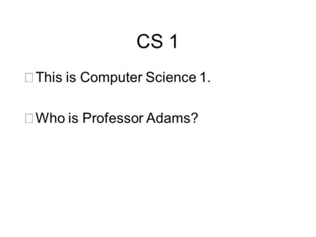 CS 1 •This is Computer Science 1. •Who is Professor Adams?