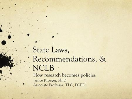 State Laws, Recommendations, & NCLB How research becomes policies Janice Kroeger, Ph.D. Associate Professor, TLC, ECED.