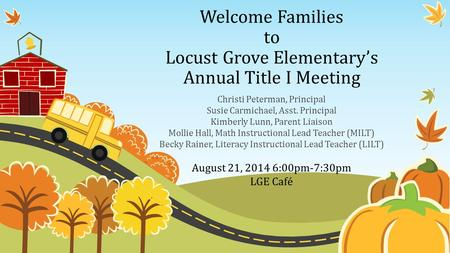 Welcome Families to Locust Grove Elementary's Annual Title I Meeting Christi Peterman, Principal Susie Carmichael, Asst. Principal Kimberly Lunn, Parent.