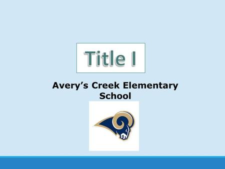 Avery's Creek Elementary School. What is Title I? United States Federal Government's largest education program to support public schools. The Purpose:
