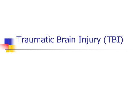 Traumatic Brain Injury (TBI). TBI results from: Penetrating Closed head injury.
