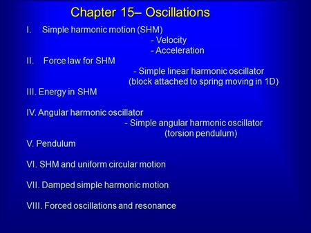 Chapter 15– Oscillations I.Simple harmonic motion (SHM) - Velocity - Acceleration II. Force law for SHM - Simple linear harmonic oscillator - Simple linear.