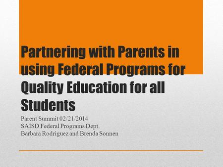Partnering with Parents in using Federal Programs for Quality Education for all Students Parent Summit 02/21/2014 SAISD Federal Programs Dept. Barbara.