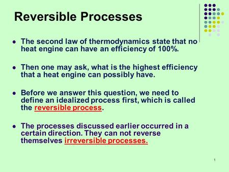 Reversible Processes The second law of thermodynamics state that no heat engine can have an efficiency of 100%. Then one may ask, what is the highest efficiency.