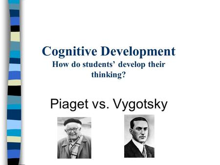 Cognitive Development How do students' develop their thinking? Piaget vs. Vygotsky.