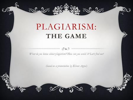PLAGIARISM: THE GAME What do you know about plagiarism? How can you avoid it? Let's find out! (based on a presentation by Elinor Appel)