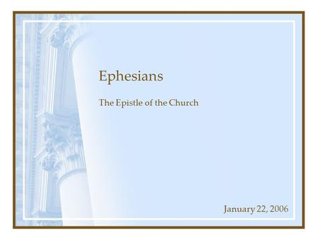 Ephesians The Epistle of the Church January 22, 2006.