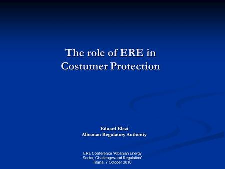 "The role of ERE in Costumer Protection Eduard Elezi Albanian Regulatory Authority ERE Conference ""Albanian Energy Sector, Challenges and Regulation"" Tirana,"