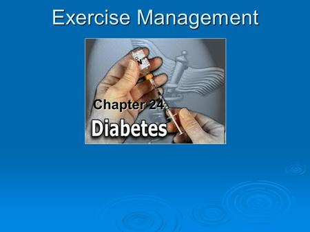 Chapter 24 Chapter 24 Exercise Management.  Diabetes is a chronic metabolic disease characterized by an absolute or relative deficiency of insulin that.