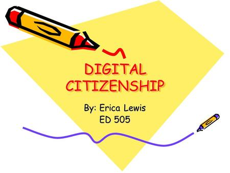 DIGITAL CITIZENSHIP DIGITAL CITIZENSHIP By: Erica Lewis ED 505.