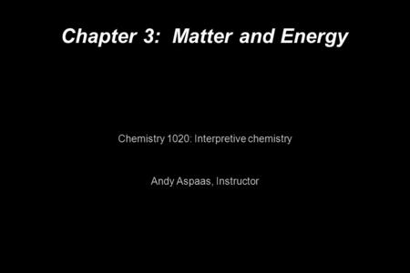 Chapter 3: Matter and Energy Chemistry 1020: Interpretive chemistry Andy Aspaas, Instructor.
