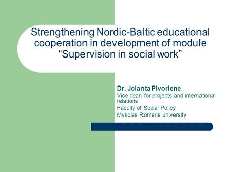 "Strengthening Nordic-Baltic educational cooperation in development of module ""Supervision in social work"" Dr. Jolanta Pivoriene Vice dean for projects."
