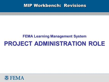 MIP Workbench: Revisions FEMA Learning Management System PROJECT ADMINISTRATION ROLE.