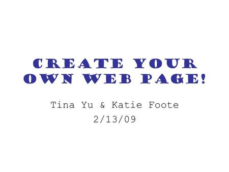 Create your own Web Page! Tina Yu & Katie Foote 2/13/09.