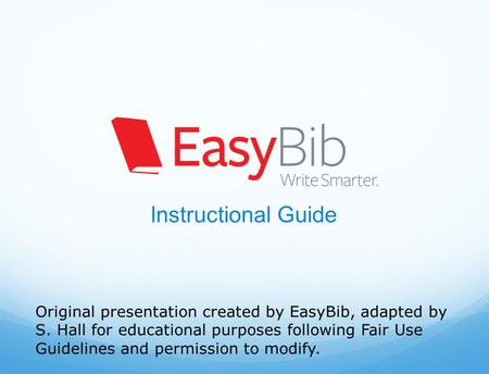 Instructional Guide Original presentation created by EasyBib, adapted by S. Hall for educational purposes following Fair Use Guidelines and permission.