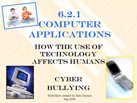 6.2.1 Computer Applications How the use of technology affects humans CYBERBULLYING Slide Show created by Mae Thomas Sep 2009.