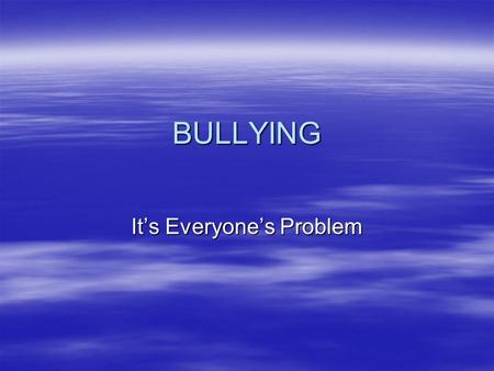 BULLYING It's Everyone's Problem. No Student Should Ever Be Bullied.
