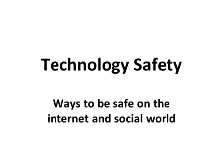 Technology Safety Ways to be safe on the internet and social world.