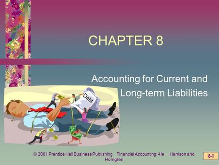 © 2001 Prentice Hall Business Publishing Financial Accounting, 4/e Harrison and Horngren 8-1 CHAPTER 8 Accounting for Current and Long-term Liabilities.