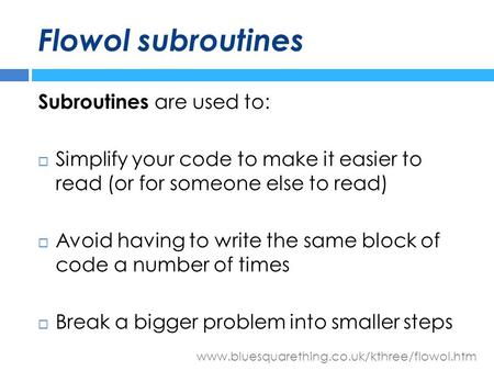 Www.bluesquarething.co.uk/kthree/flowol.htm Flowol subroutines Subroutines are used to:  Simplify your code to make it easier to read (or for someone.