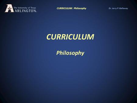 Dr. Jerry P. Galloway CURRICULUM Philosophy CURRICULUM: Philosophy.