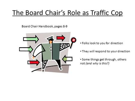 The Board Chair's Role as Traffic Cop Board Chair Handbook, pages 8-9 Folks look to you for direction They will respond to your direction Some things get.
