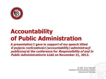 Dr. hab. Jerzy Supernat Institute of Administrative Studies University of Wrocław <strong>Accountability</strong> of Public Administration A presentation I gave in support.