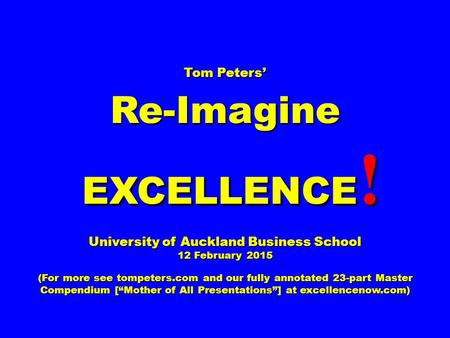 Tom Peters' Re-Imagine EXCELLENCE ! EXCELLENCE ! University of Auckland Business School 12 February 2015 (For more see tompeters.com and our fully annotated.