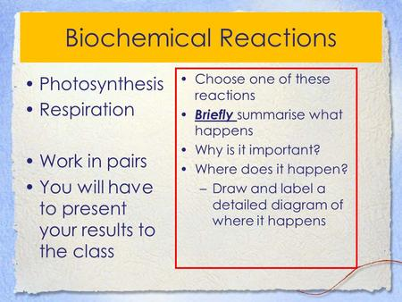 Biochemical Reactions Photosynthesis Respiration Work in pairs You will have to present your results to the <strong>class</strong> Choose one of these reactions Briefly.