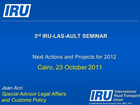 3 rd IRU-LAS-AULT SEMINAR 3 rd IRU-LAS-AULT SEMINAR Cairo, 23 October 2011 Jean Acri Special Advisor Legal Affairs and Customs Policy Next Actions and.