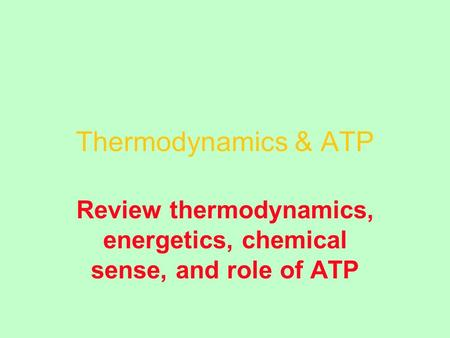 Thermodynamics & ATP Review thermodynamics, energetics, chemical sense, and role of ATP.
