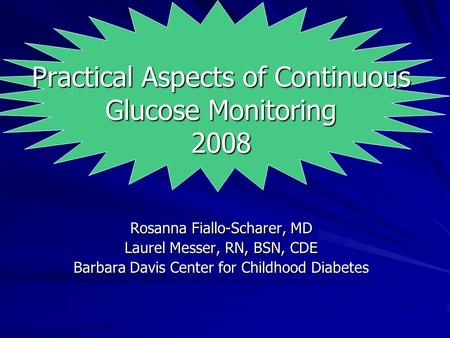Practical Aspects of Continuous Glucose Monitoring 2008 Rosanna Fiallo-Scharer, MD Laurel Messer, RN, BSN, CDE Barbara Davis Center for Childhood Diabetes.